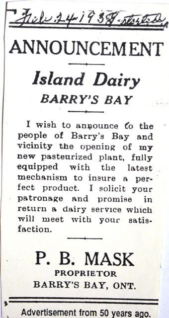 A photocopy of newspaper clipping with hand-writtern date. The hand-written portion appears to be February 24, 1938 or 1939 and a word that is iligible. Newspaper clipping portion reads, Announcement, Island Dairy, Barry's Bay. I wish to announce to the people of Barry's Bay and vicinity the opening of my new pasteurized plant, fully equipped with the latest mechanism to insure a perfect product. I solicit your patronage and promise in return a dairy service which will meet with your satisfaction. Signed P. B. Mask, Proprietor, Barry's Bay, Ontario. Advertisement from 50 years ago.